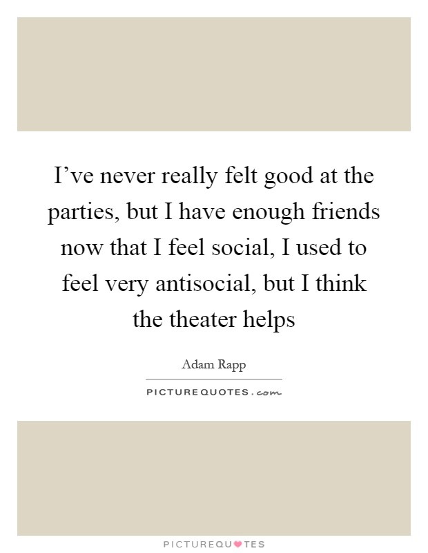 I've never really felt good at the parties, but I have enough friends now that I feel social, I used to feel very antisocial, but I think the theater helps Picture Quote #1