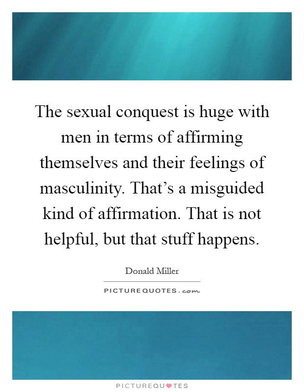 The sexual conquest is huge with men in terms of affirming themselves and their feelings of masculinity. That's a misguided kind of affirmation. That is not helpful, but that stuff happens Picture Quote #1