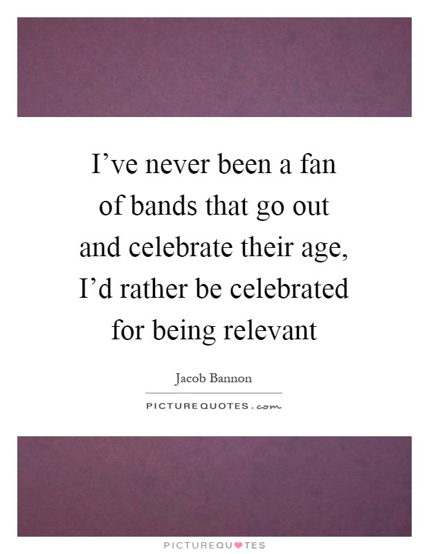 I've never been a fan of bands that go out and celebrate their age, I'd rather be celebrated for being relevant Picture Quote #1