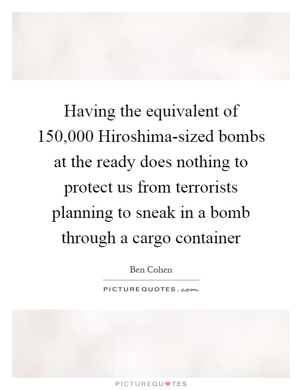 Having the equivalent of 150,000 Hiroshima-sized bombs at the ready does nothing to protect us from terrorists planning to sneak in a bomb through a cargo container Picture Quote #1