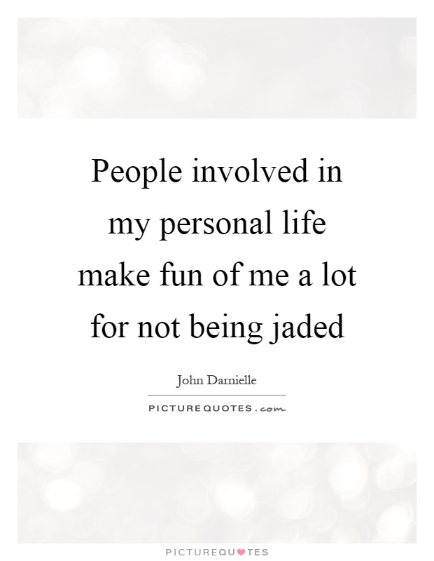 People involved in my personal life make fun of me a lot for not being jaded Picture Quote #1