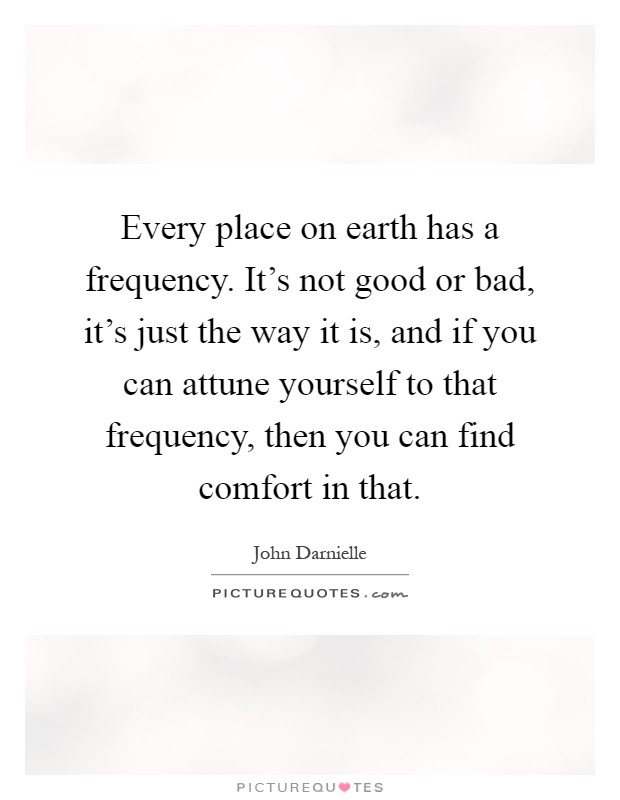 Every place on earth has a frequency. It's not good or bad, it's just the way it is, and if you can attune yourself to that frequency, then you can find comfort in that Picture Quote #1