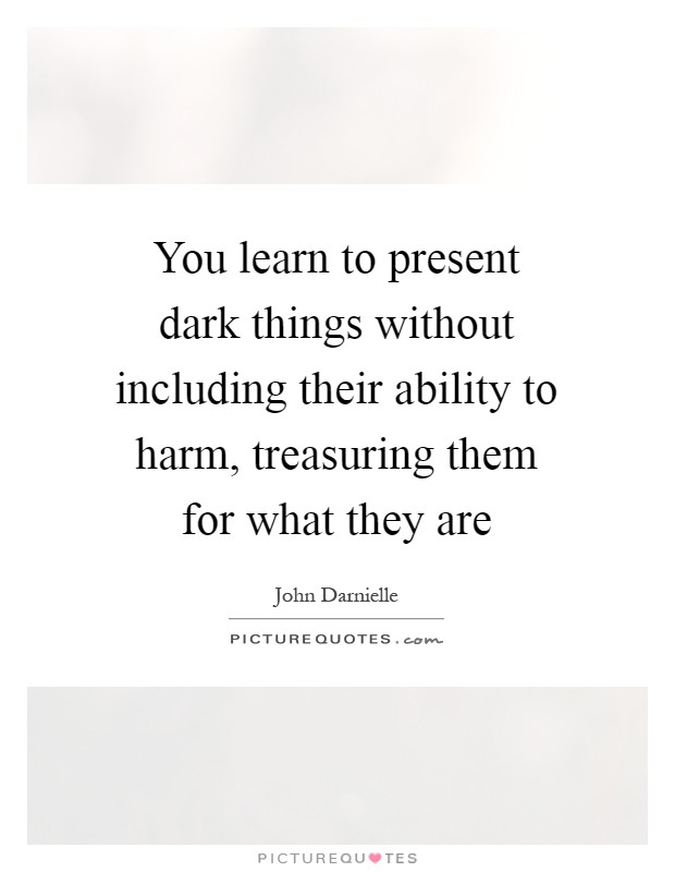 You learn to present dark things without including their ability to harm, treasuring them for what they are Picture Quote #1
