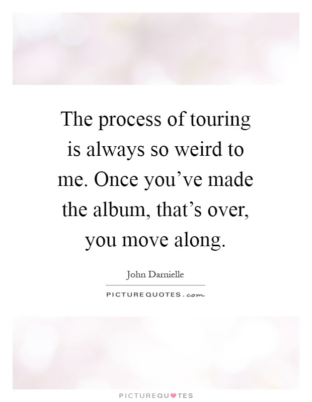 The process of touring is always so weird to me. Once you've made the album, that's over, you move along Picture Quote #1