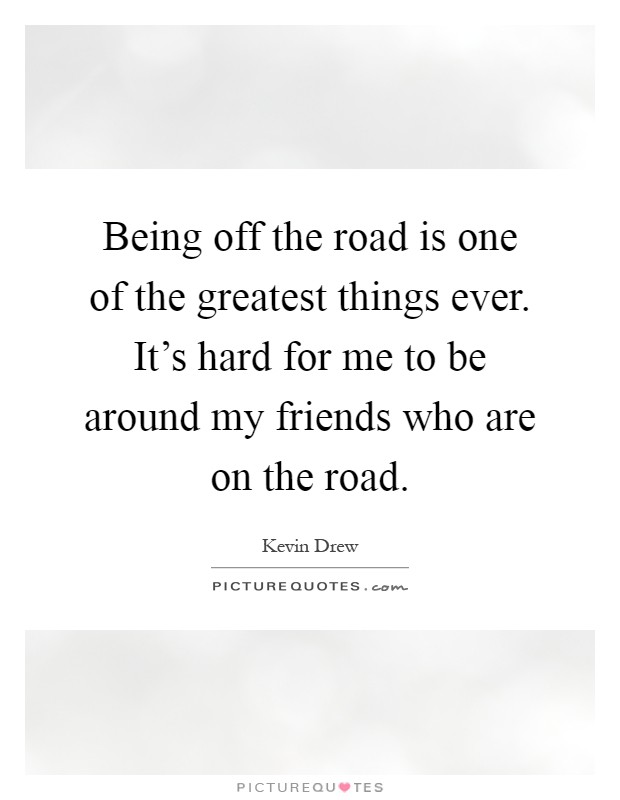Being off the road is one of the greatest things ever. It's hard for me to be around my friends who are on the road Picture Quote #1