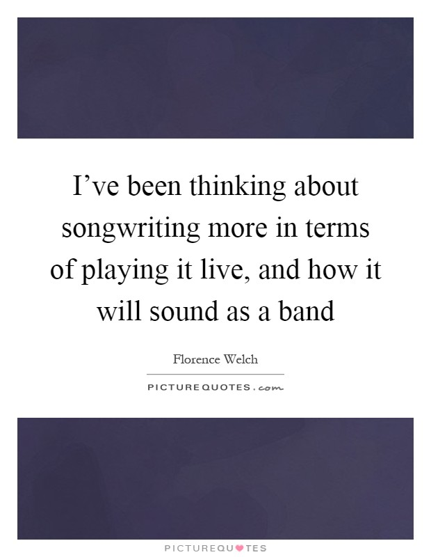 I've been thinking about songwriting more in terms of playing it live, and how it will sound as a band Picture Quote #1