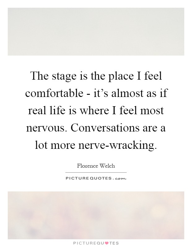 The stage is the place I feel comfortable - it's almost as if real life is where I feel most nervous. Conversations are a lot more nerve-wracking Picture Quote #1