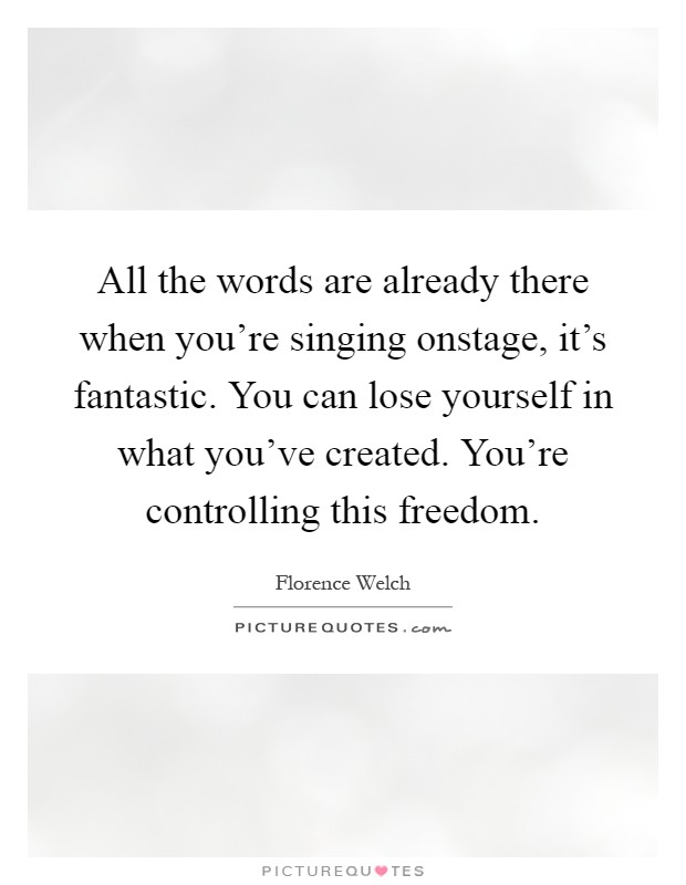 All the words are already there when you're singing onstage, it's fantastic. You can lose yourself in what you've created. You're controlling this freedom Picture Quote #1