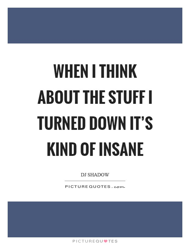 When I think about the stuff I turned down it's kind of insane Picture Quote #1