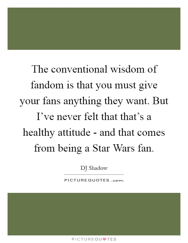 The conventional wisdom of fandom is that you must give your fans anything they want. But I've never felt that that's a healthy attitude - and that comes from being a Star Wars fan Picture Quote #1