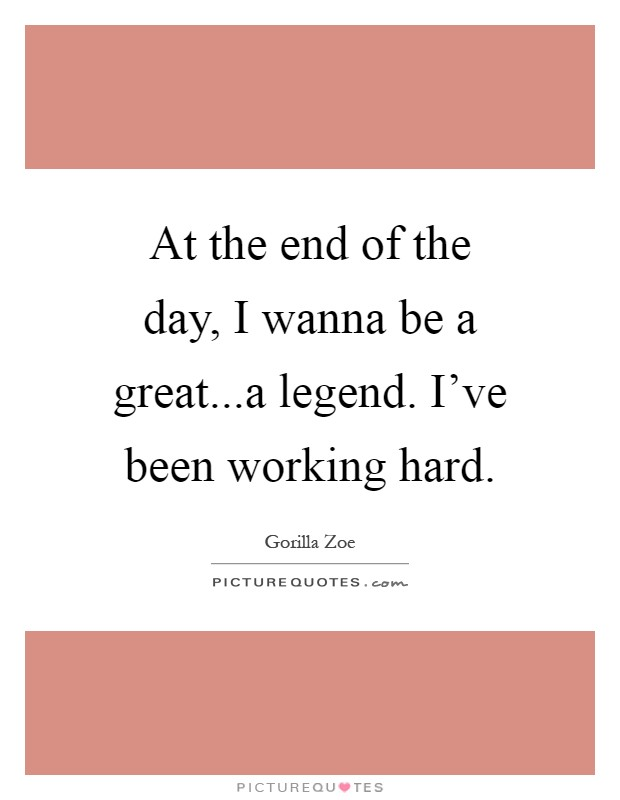 At the end of the day, I wanna be a great...a legend. I've been working hard Picture Quote #1