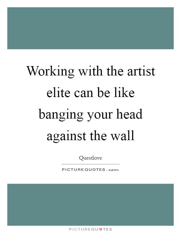 Working with the artist elite can be like banging your head against the wall Picture Quote #1
