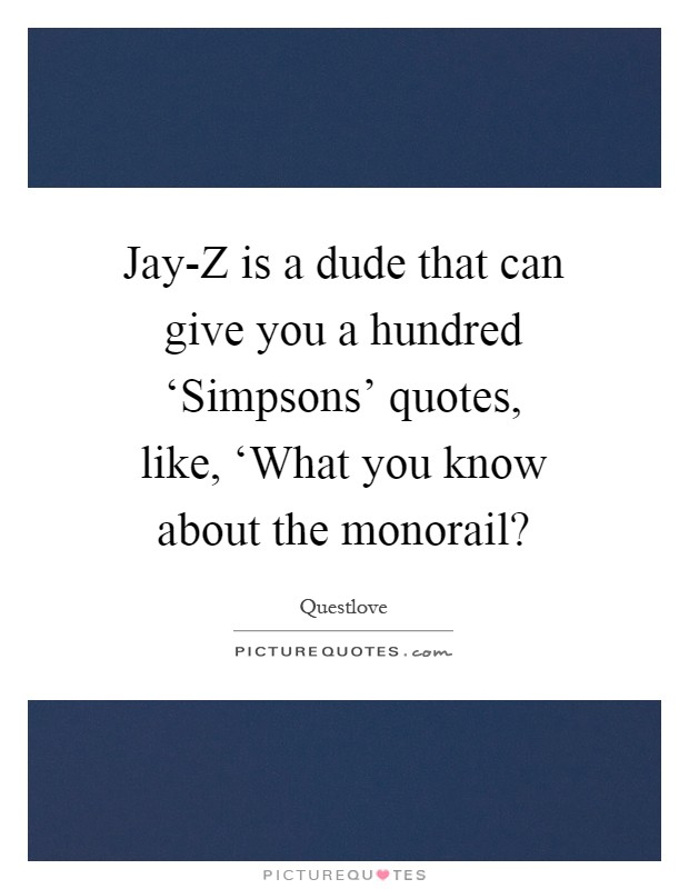 Jay-Z is a dude that can give you a hundred 'Simpsons' quotes, like, 'What you know about the monorail? Picture Quote #1