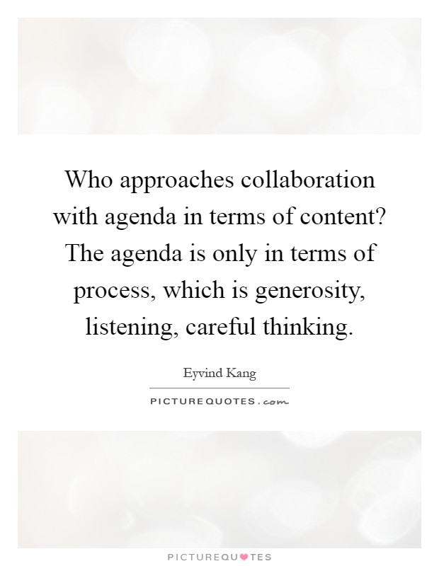 Who approaches collaboration with agenda in terms of content? The agenda is only in terms of process, which is generosity, listening, careful thinking Picture Quote #1