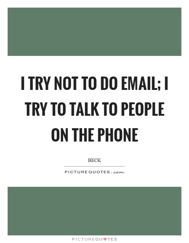 I try not to do email; I try to talk to people on the phone Picture Quote #1