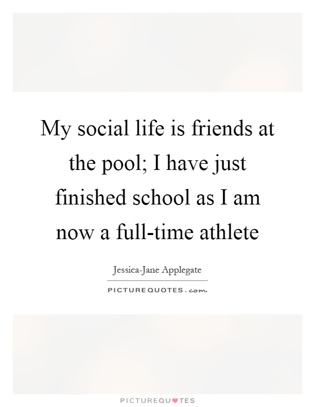 My social life is friends at the pool; I have just finished school as I am now a full-time athlete Picture Quote #1