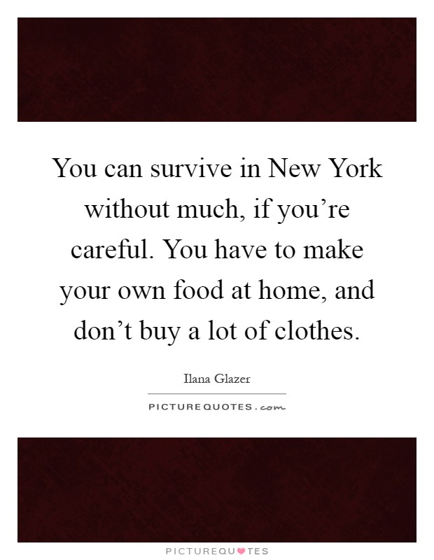 You can survive in New York without much, if you're careful. You have to make your own food at home, and don't buy a lot of clothes Picture Quote #1