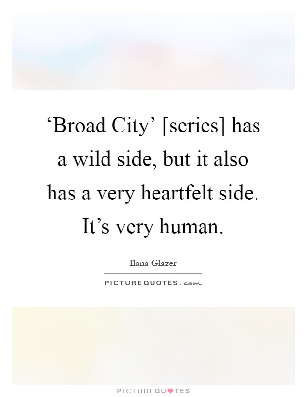 'Broad City' [series] has a wild side, but it also has a very heartfelt side. It's very human Picture Quote #1