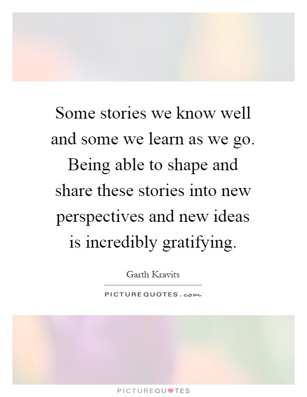 Some stories we know well and some we learn as we go. Being able to shape and share these stories into new perspectives and new ideas is incredibly gratifying Picture Quote #1