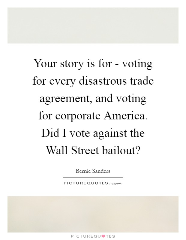 Your story is for - voting for every disastrous trade agreement, and voting for corporate America. Did I vote against the Wall Street bailout? Picture Quote #1