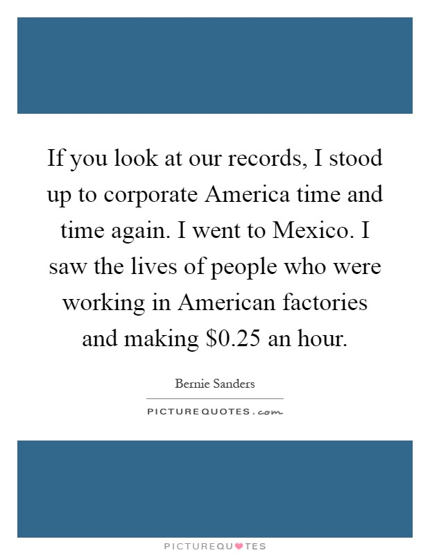 If you look at our records, I stood up to corporate America time and time again. I went to Mexico. I saw the lives of people who were working in American factories and making $0.25 an hour Picture Quote #1