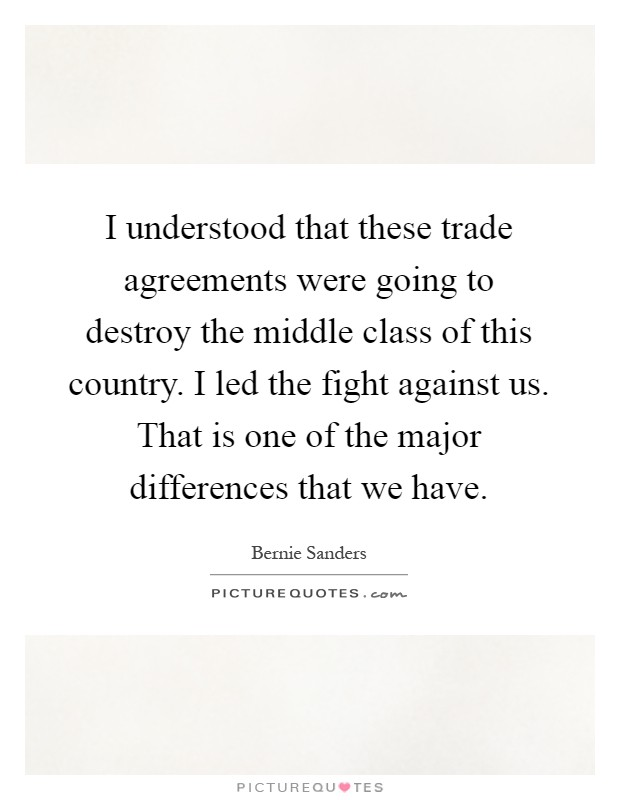I understood that these trade agreements were going to destroy the middle class of this country. I led the fight against us. That is one of the major differences that we have Picture Quote #1