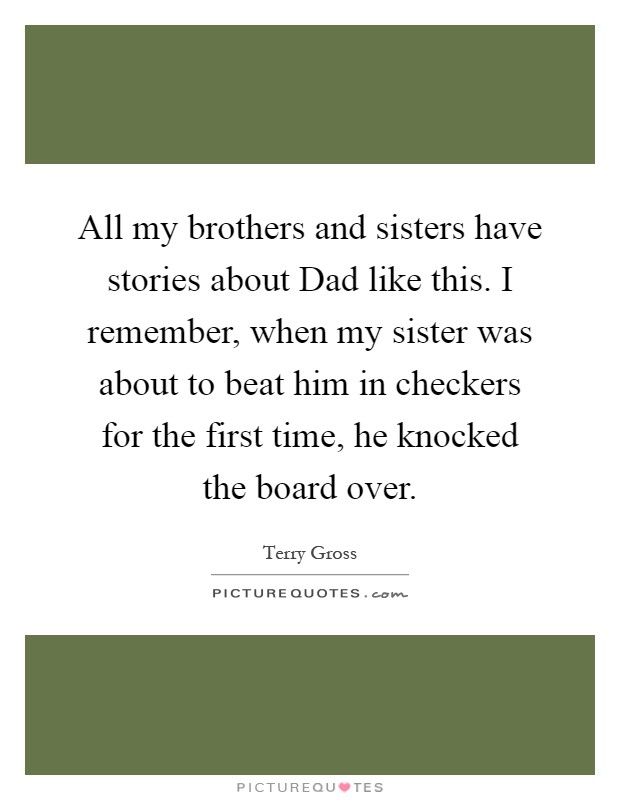 All my brothers and sisters have stories about Dad like this. I remember, when my sister was about to beat him in checkers for the first time, he knocked the board over Picture Quote #1