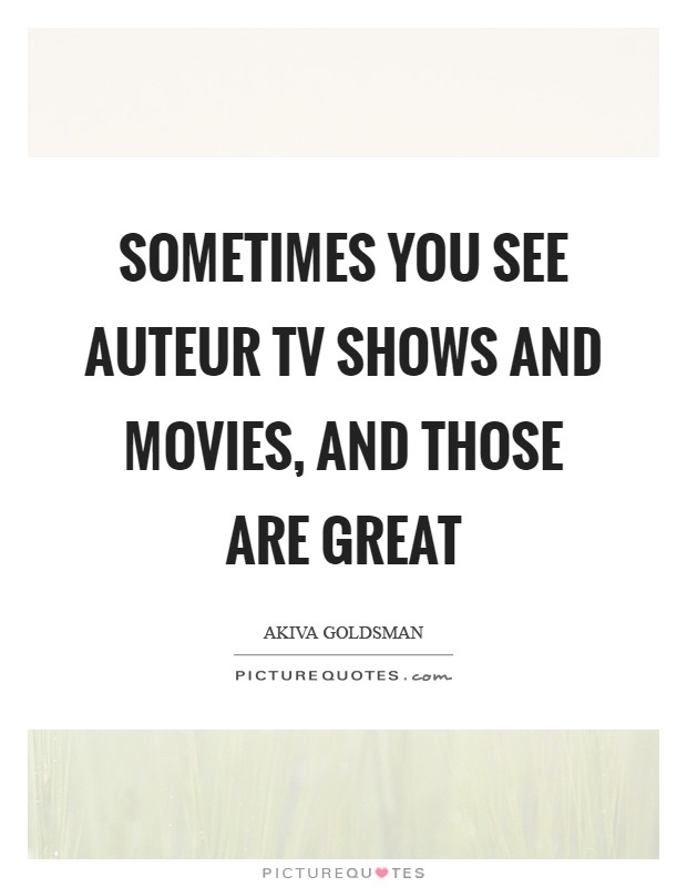 Sometimes you see auteur TV shows and movies, and those are great Picture Quote #1