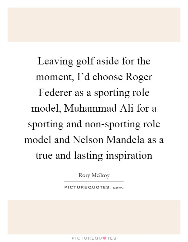 Leaving golf aside for the moment, I'd choose Roger Federer as a sporting role model, Muhammad Ali for a sporting and non-sporting role model and Nelson Mandela as a true and lasting inspiration Picture Quote #1