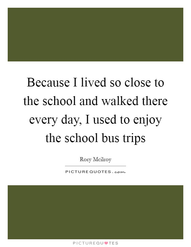 Because I lived so close to the school and walked there every day, I used to enjoy the school bus trips Picture Quote #1