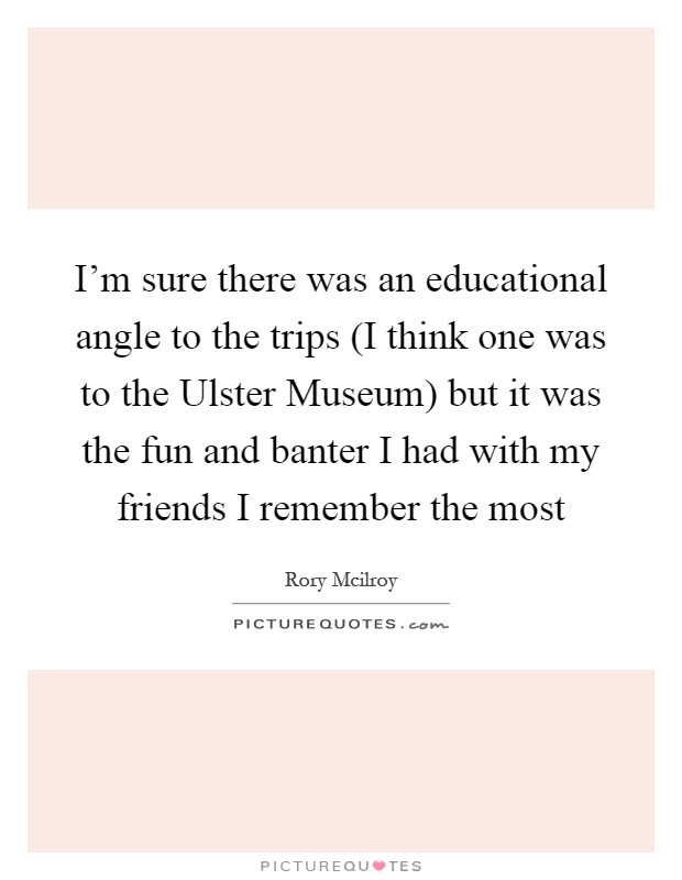I'm sure there was an educational angle to the trips (I think one was to the Ulster Museum) but it was the fun and banter I had with my friends I remember the most Picture Quote #1