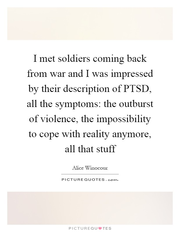 I met soldiers coming back from war and I was impressed by their description of PTSD, all the symptoms: the outburst of violence, the impossibility to cope with reality anymore, all that stuff Picture Quote #1