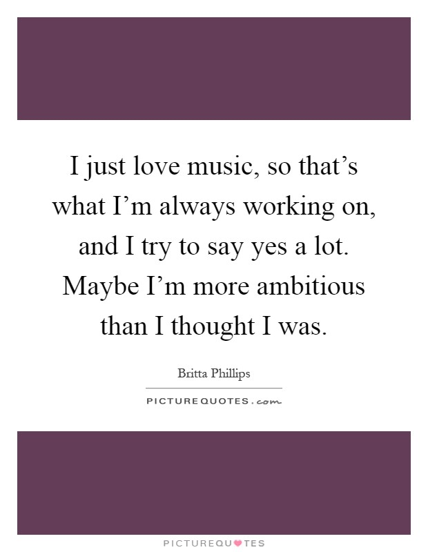 I just love music, so that's what I'm always working on, and I try to say yes a lot. Maybe I'm more ambitious than I thought I was Picture Quote #1