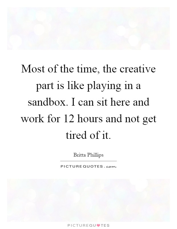 Most of the time, the creative part is like playing in a sandbox. I can sit here and work for 12 hours and not get tired of it Picture Quote #1