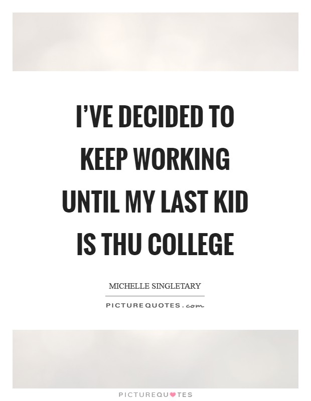 I've decided to keep working until my last kid is thu college Picture Quote #1