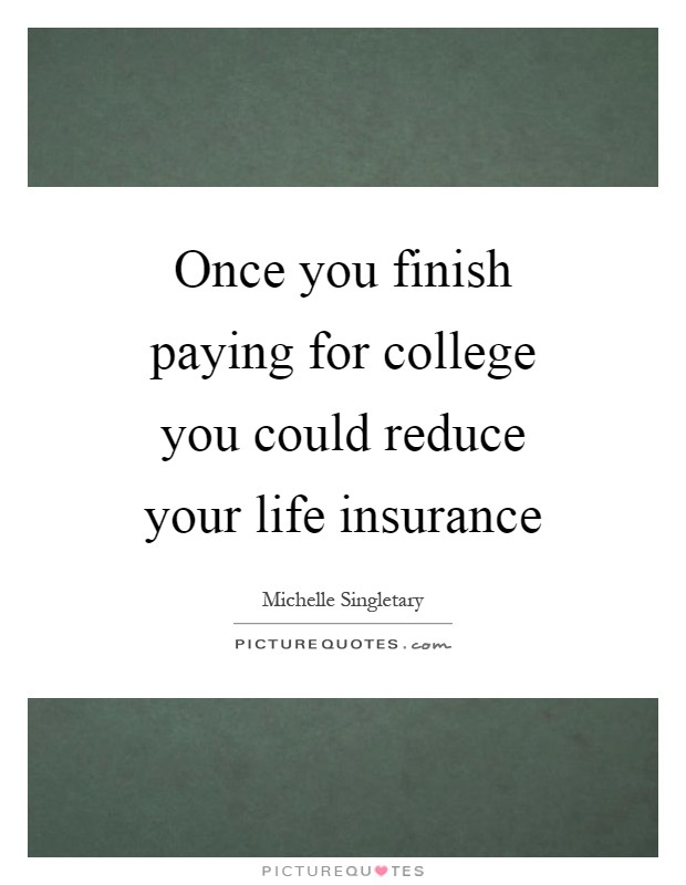Once you finish paying for college you could reduce your life insurance Picture Quote #1