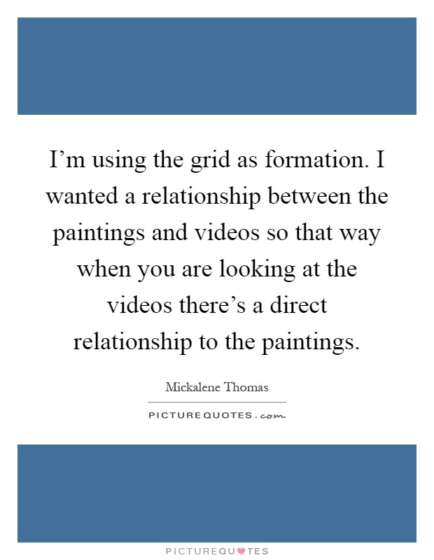I'm using the grid as formation. I wanted a relationship between the paintings and videos so that way when you are looking at the videos there's a direct relationship to the paintings Picture Quote #1