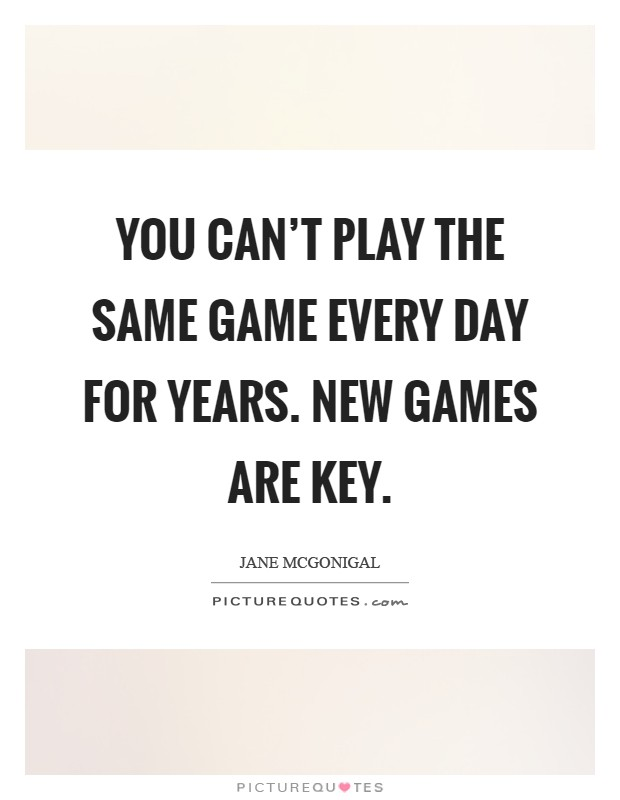 You can't play the same game every day for years. New games are key Picture Quote #1