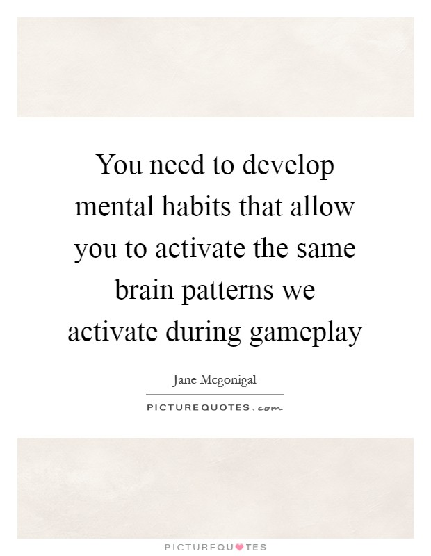 You need to develop mental habits that allow you to activate the same brain patterns we activate during gameplay Picture Quote #1