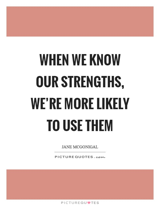 When we know our strengths, we're more likely to use them Picture Quote #1