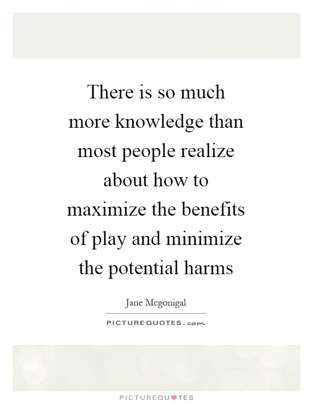 There is so much more knowledge than most people realize about how to maximize the benefits of play and minimize the potential harms Picture Quote #1