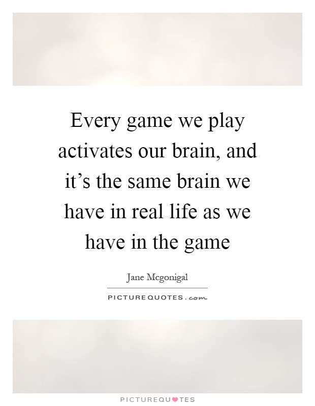 Every game we play activates our brain, and it's the same brain we have in real life as we have in the game Picture Quote #1