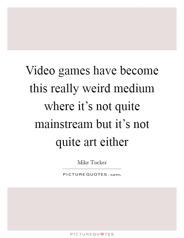 Video games have become this really weird medium where it's not quite mainstream but it's not quite art either Picture Quote #1