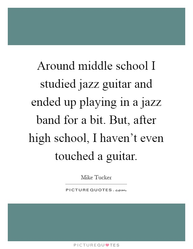 Around middle school I studied jazz guitar and ended up playing in a jazz band for a bit. But, after high school, I haven't even touched a guitar Picture Quote #1