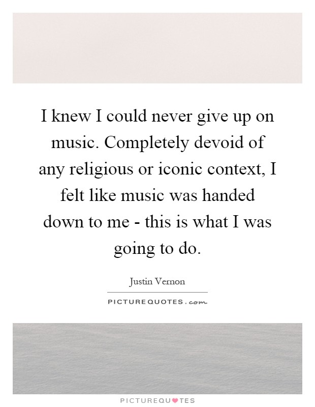 I knew I could never give up on music. Completely devoid of any religious or iconic context, I felt like music was handed down to me - this is what I was going to do Picture Quote #1