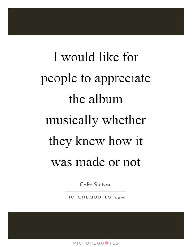 I would like for people to appreciate the album musically whether they knew how it was made or not Picture Quote #1