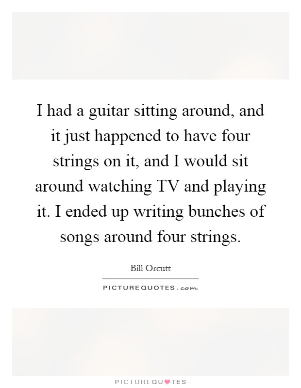 I had a guitar sitting around, and it just happened to have four strings on it, and I would sit around watching TV and playing it. I ended up writing bunches of songs around four strings Picture Quote #1