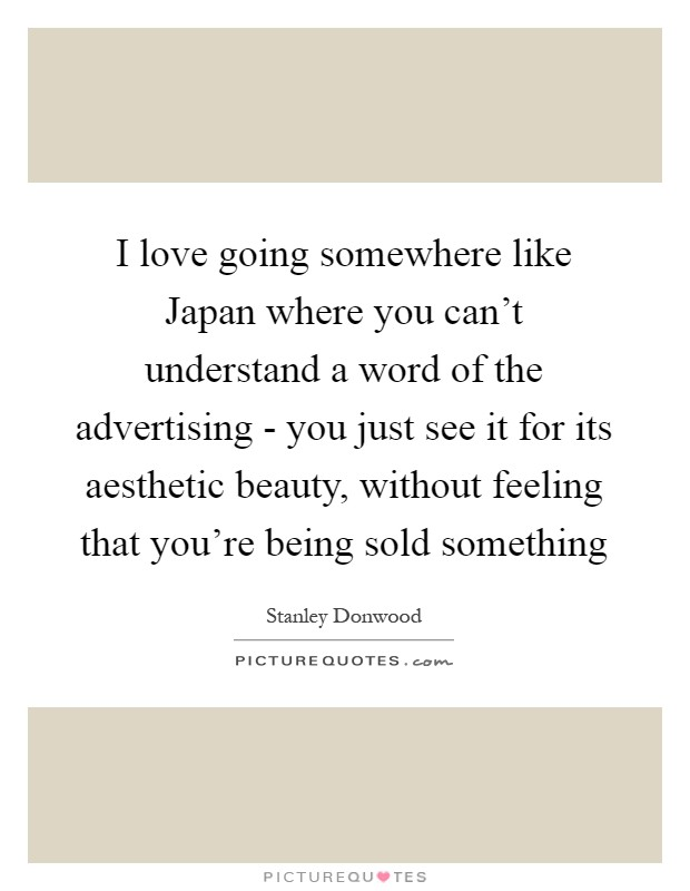I love going somewhere like Japan where you can't understand a word of the advertising - you just see it for its aesthetic beauty, without feeling that you're being sold something Picture Quote #1