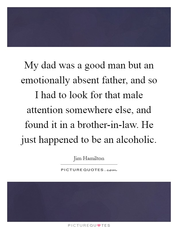 My dad was a good man but an emotionally absent father, and so I had to look for that male attention somewhere else, and found it in a brother-in-law. He just happened to be an alcoholic Picture Quote #1