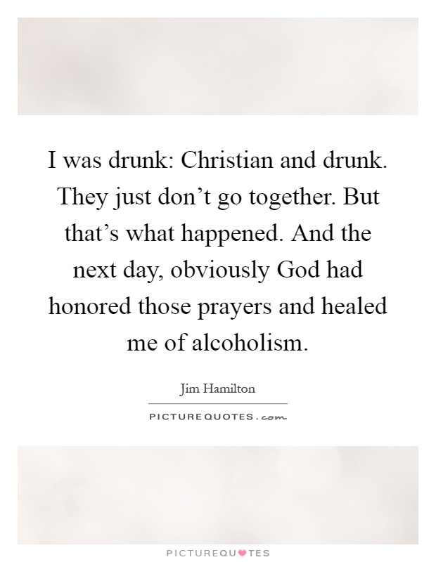 I was drunk: Christian and drunk. They just don't go together. But that's what happened. And the next day, obviously God had honored those prayers and healed me of alcoholism Picture Quote #1